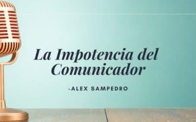 La Impotencia del Comunicador | Alex Sampedro