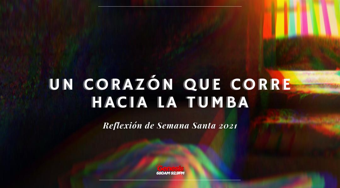 Reflexión de Semana Santa | Un Corazón Que Corre Hacia La Tumba